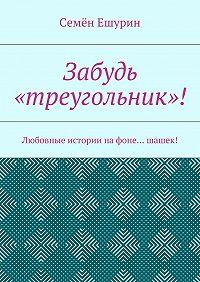 Семён Ешурин -Забудь «треугольник»! Любовные истории нафоне… шашек!