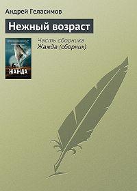 Андрей Геласимов - Нежный возраст