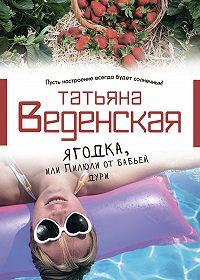 Татьяна Веденская - Ягодка, или Пилюли от бабьей дури