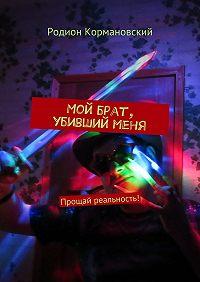 Родион Кормановский -Мой брат, убивший меня. Прощай реальность!