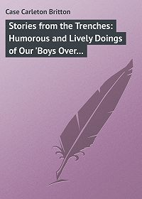 Carleton Case -Stories from the Trenches: Humorous and Lively Doings of Our 'Boys Over There'