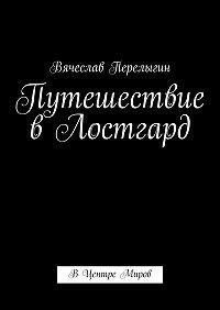 Вячеслав Перелыгин -Путешествие вЛостгард. ВЦентре Миров