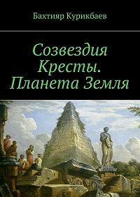 Бахтияр Курикбаев -Созвездия Кресты. Планета Земля. Сказка-фэнтези для детей и взрослых