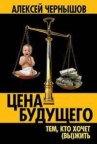 Алексей Чернышов - Цена будущего. Тем, кто хочет (вы)жить…