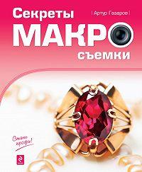 Артур Газаров - Секреты макросъемки