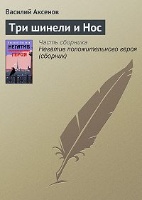 Василий П. Аксенов -Три шинели и Нос