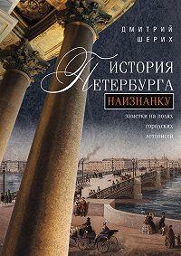 Дмитрий Юрьевич Шерих -История Петербурга наизнанку. Заметки на полях городских летописей
