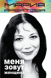 Мария Арбатова -Меня зовут женщина