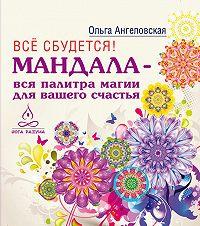 Ольга Ангеловская - Всё сбудется! Мандала – вся палитра магии для вашего счастья