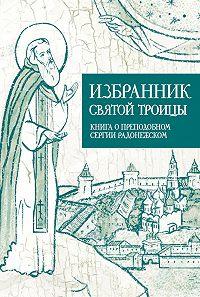 Анастасия Коскелло - Избранник Святой Троицы. Книга о Преподобном Сергии Радонежском