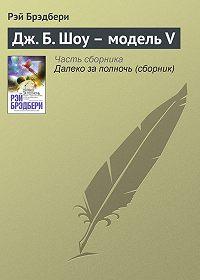 Рэй Брэдбери -Дж.Б.Шоу – модельV