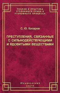Сергей Косарев - Преступления, связанные с сильнодействующими и ядовитыми веществами