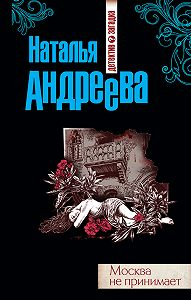 Наталья Вячеславовна Андреева -Москва не принимает