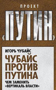 Игорь Чубайс -Чубайс против Путина. Чем заменить «вертикаль власти»