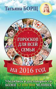 Татьяна Борщ -Гороскоп для всей семьи на 2016 год