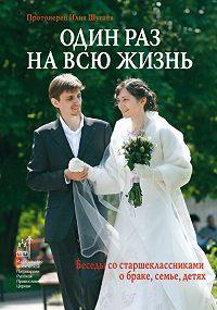 Илия Шугаев Шугаев -Один раз на всю жизнь. Беседы со старшеклассниками о браке, семье, детях