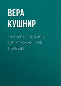 Вера Сергеевна Кушнир -Стихотворения в двух томах. Том первый
