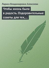 Лариса Владимировна Алексеева - Чтобы жизнь была в радость. Оздоровительные советы для тех, кому за 50
