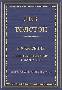 Лев Толстой -Полное собрание сочинений. Том 33. Воскресение. Черновые редакции и варианты