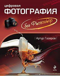 Артур Газаров -Цифровая фотография без Photoshop