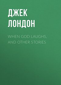 Джек Лондон -When God Laughs, and Other Stories