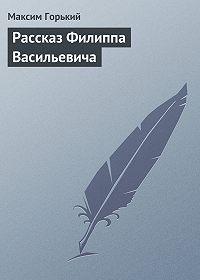 Максим Горький - Рассказ Филиппа Васильевича
