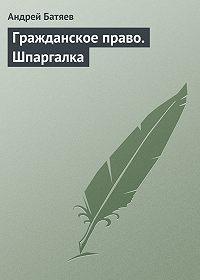 Андрей Батяев -Гражданское право. Шпаргалка