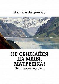 Наталья Цитронова - Необижайся наменя, Матрешка!