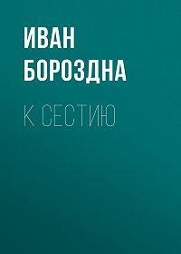 Иван Петрович Бороздна -К Сестию