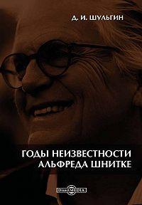 Дмитрий Шульгин -Годы неизвестности Альфреда Шнитке. Беседы с композитором