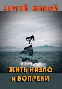 Сергей Живой - Жить назло и вопреки