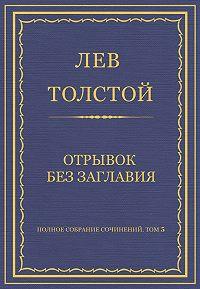 Лев Толстой -Полное собрание сочинений. Том 5. Произведения 1856–1859 гг. Отрывок без заглавия