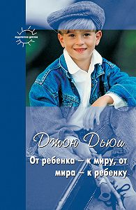 Джон Дьюи -От ребенка – к миру, от мира – к ребенку (сборник)