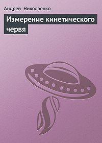 Андрей Николаенко -Измерение кинетического червя