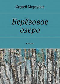 Сергей Меркулов -Берёзовое озеро. Стихи