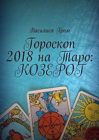 Василиса Гром -Гороскоп 2018наТаро: Козерог