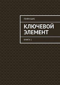 Генри Барс -Ключевой элемент. Книга 1