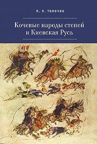 Петр Толочко -Кочевые народы степей и Киевская Русь