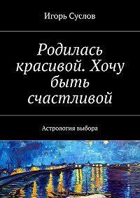 Игорь Суслов -Родилась красивой. Хочу быть счастливой. Астрология выбора