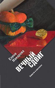 Елена Макарова - Вечный сдвиг. Повести и рассказы