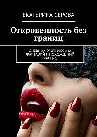 Екатерина Серова -Откровенность без границ. Дневник эротических фантазий ипохождений. Часть 1