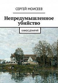 Сергей Моисеев -Непредумышленное убийство. Киносценарий