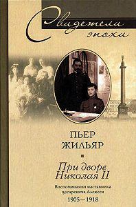 Пьер Жильяр -При дворе Николая II. Воспоминания наставника цесаревича Алексея. 1905-1918