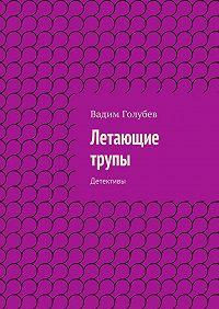Вадим Голубев - Летающие трупы. Детективы