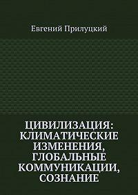 Евгений Прилуцкий -Цивилизация: климатические изменения, глобальные коммуникации, сознание