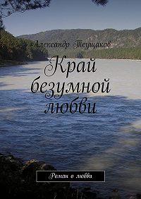 Александр Теущаков -Край безумной любви