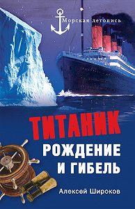 Алексей Широков -Титаник. Рождение и гибель