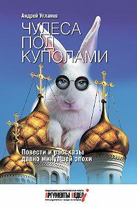 Андрей Угланов -Чудеса под куполами (сборник)