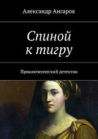 Александр Ангаров -Спиной ктигру