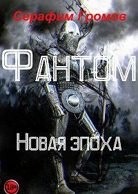 Серафим Громов -Фантом. Новая эпоха